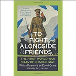 TO FIGHT ALONGSIDE FRIENDS | THE FIRST WORLD WAR DIARY OF CHARLIE MAY