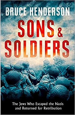 SONS & SOLDIERS   THE JEWS WHO ESCAPED THE NAZIS AND RETURNED FOR RETRIBUTION