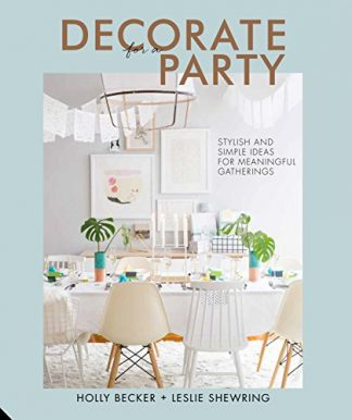 DECORATE FOR A PARTY | STYLISH AND SIMPLE IDEAS FOR MEANINGFUL GATHERINGS