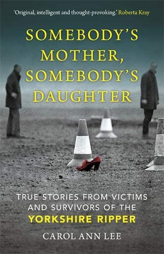 SOMEBODY'S MOTHER, SOMEBODY'S DAUGHTER | TRUE STORIES FROM VICTIMS AND SURVIVORS OF THE YORKSHIRE RIPPER