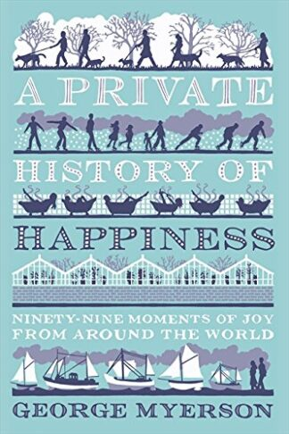 A PRIVATE HISTORY OF HAPPINESS | NINETY-NINE MOMENTS OF JOY FROM AROUND THE WORLD