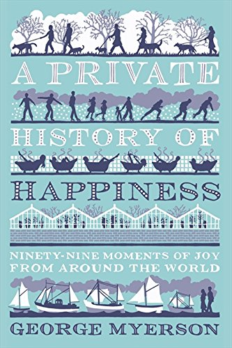 A PRIVATE HISTORY OF HAPPINESS   NINETY-NINE MOMENTS OF JOY FROM AROUND THE WORLD