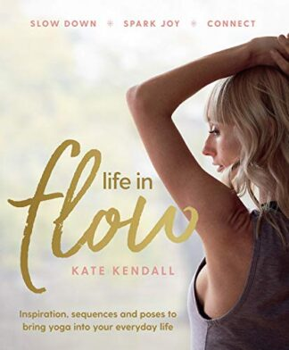 LIFE IN FLOW | INSPIRATION, SEQUENCES AND POSES TO BRING YOGA INTO YOUR EVERYDAY LIFE