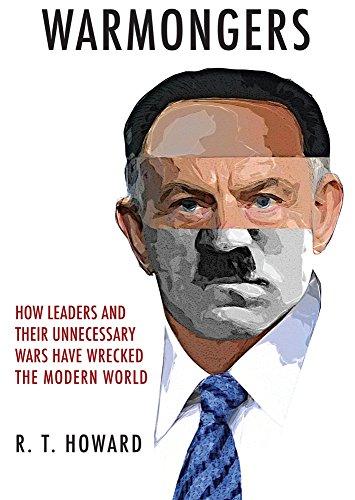 WARMONGERS | HOW LEADERS AND THEIR UNNECESSARY WARS HAVE WRECKED THE MODERN WORLD ( PRICE REDUCED FURTHER!!!)