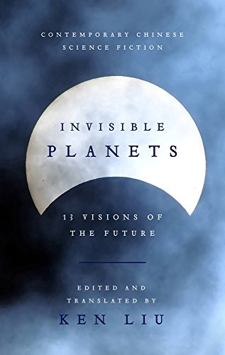 INVISIBLE PLANETS | 13 VISIONS OF THE FUTURE FROM CHINA - Ken Liu