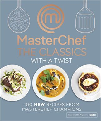 MASTERCHEF THE CLASSICS | WITH A TWIST | 100 NEW RECIPES FROM MASTERCHEF CHAMPIONS