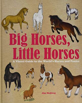 BIG HORSES, LITTLE HORSES | A VISUAL GUIDE TO THE WORLD'S HORSES AND PONIES