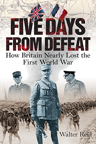 FIVE DAYS FROM DEFEAT | HOW BRITAIN NEARLY LOST THE FIRST WORLD WAR