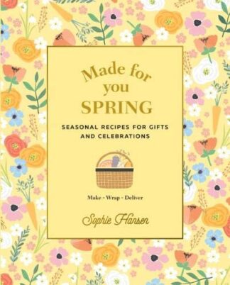 MADE FOR YOU SPRING | SEASONAL RECIPES FOR GIFTS AND CELEBRATIONS