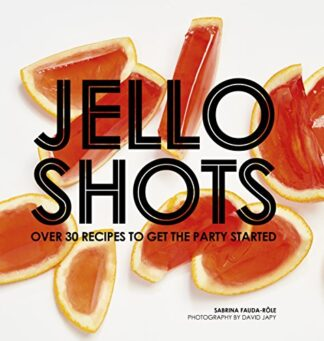 JELLO SHOTS | OVER 30 RECIPES TO GET THE PARTY STARTED