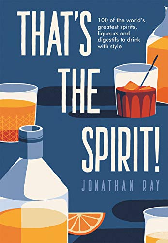 THAT'S THE SPIRIT! | 100 OF THE WORLD'S GREATEST SPIRITS AND LIQUEURS TO DRINK WITH STYLE