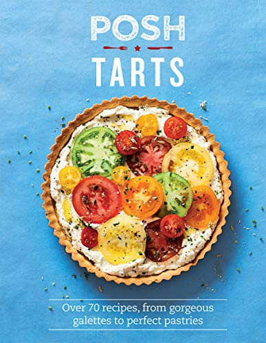POSH TARTS | OVER 70 RECIPES, FROM GORGEOUS GALETTES TO PERFECT PASTRIES